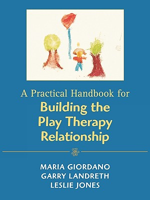 A Practical Handbook for Building the Play Therapy Relationship By Giordano, Maria/ Landreth, Garry L./ Jones, Leslie